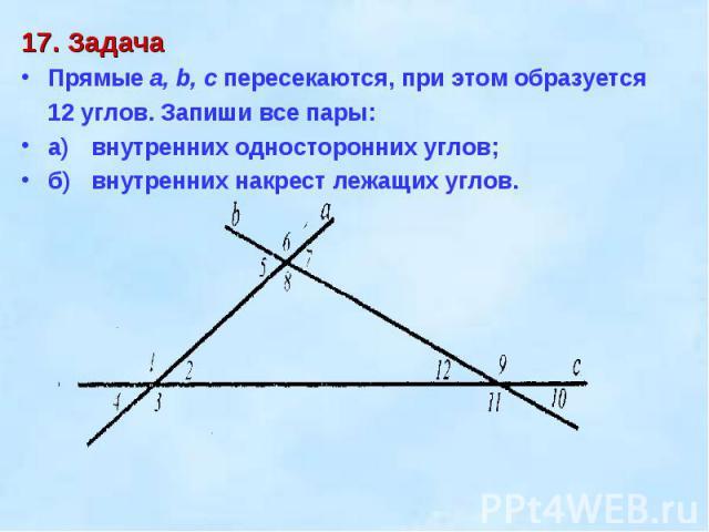 17. ЗадачаПрямые а, b, с пересекаются, при этом образуется 12 углов. Запиши все пары:а)внутренних односторонних углов;б)внутренних накрест лежащих углов.