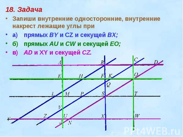 18. ЗадачаЗапиши внутренние односторонние, внутренние накрест лежащие углы приа)прямых BY и CZ и секущей ВХ;б)прямых AU и CW и секущей EO;в)AD и XY и секущей CZ.