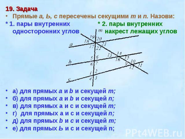 19. ЗадачаПрямые а, Ь, с пересечены секущими т и п. Назови:* 1. пары внутренних * 2. пары внутренниходносторонних углов накрест лежащих угловa) для прямых а и b и секущей т; б) для прямых а и b и секущей n;в) для прямых а и с и секущей т;г) для прям…
