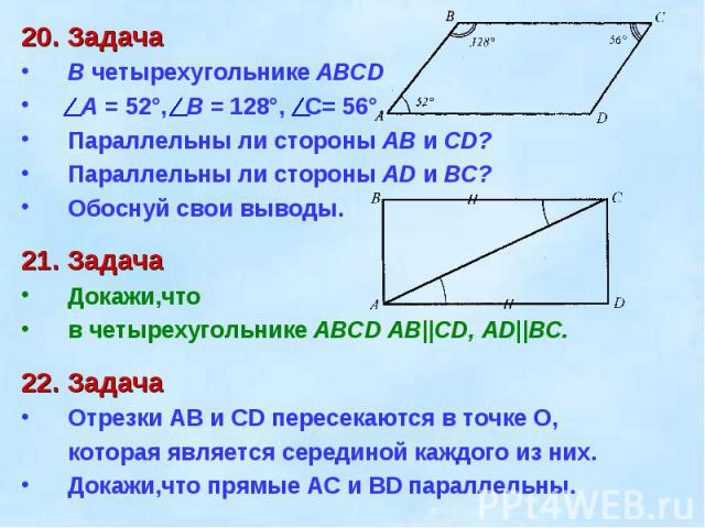 20. ЗадачаВ четырехугольнике ABCD A = 52°, B = 128°, С= 56°.Параллельны ли стороны АВ и CD? Параллельны ли стороны AD и ВС? Обоснуй свои выводы.21. ЗадачаДокажи,что в четырехугольнике ABCD АВ||CD, AD||ВС.22. ЗадачаОтрезки АВ и CD пересекаются в точк…