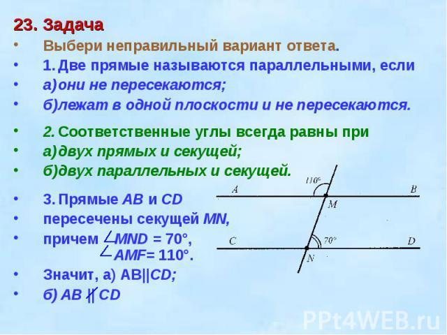 23. ЗадачаВыбери неправильный вариант ответа. 1.Две прямые называются параллельными, еслиа)они не пересекаются;б)лежат в одной плоскости и не пересекаются.2.Соответственные углы всегда равны приа)двух прямых и секущей;б)двух параллельных и секущей.3…
