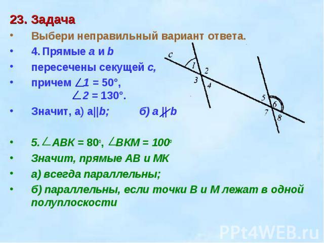 23. ЗадачаВыбери неправильный вариант ответа. 4.Прямые a и b пересечены секущей c, причем 1 = 50°, 2 = 130°.Значит, а) a||b;б) a || b5. ABК = 80o, BКM = 100оЗначит, прямые АВ и МКа) всегда параллельны;б) параллельны, если точки В и М лежат в одной п…