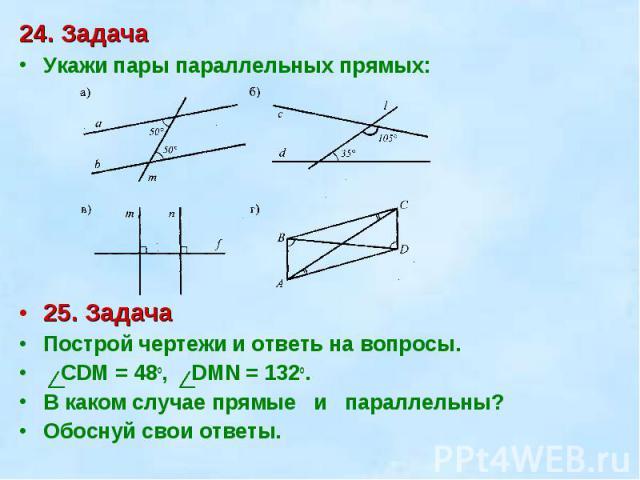 24. ЗадачаУкажи пары параллельных прямых:25. ЗадачаПострой чертежи и ответь на вопросы. СDM = 48o, DMN = 132o. В каком случае прямые и параллельны? Обоснуй свои ответы.