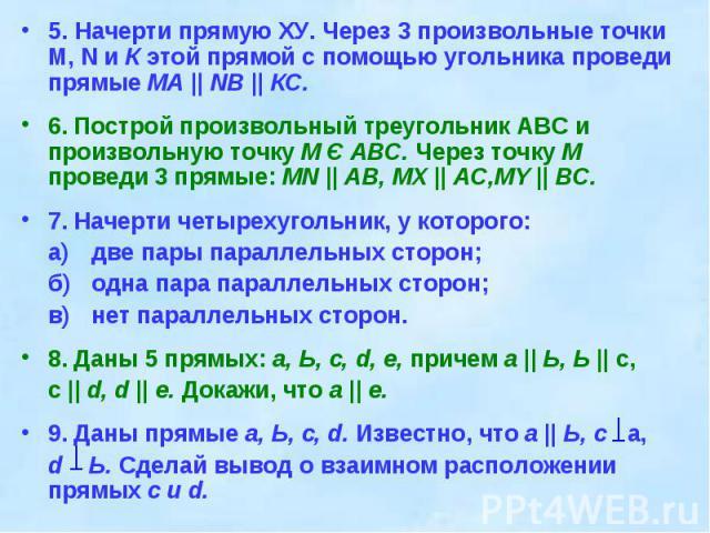 5. Начерти прямую ХУ. Через 3 произвольные точки M, N и К этой прямой с помощью угольника проведи прямые MA || NB || КС.6. Построй произвольный треугольник ABC и произвольную точку М Є АВС. Через точку М проведи 3 прямые: MN || АВ, MX || AC,MY || BC…