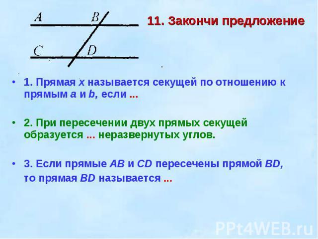 11. Закончи предложение 1. Прямая х называется секущей по отношению к прямым а и b, если ...2. При пересечении двух прямых секущей образуется ... неразвернутых углов.3. Если прямые АВ и CD пересечены прямой BD, то прямая BD называется ...