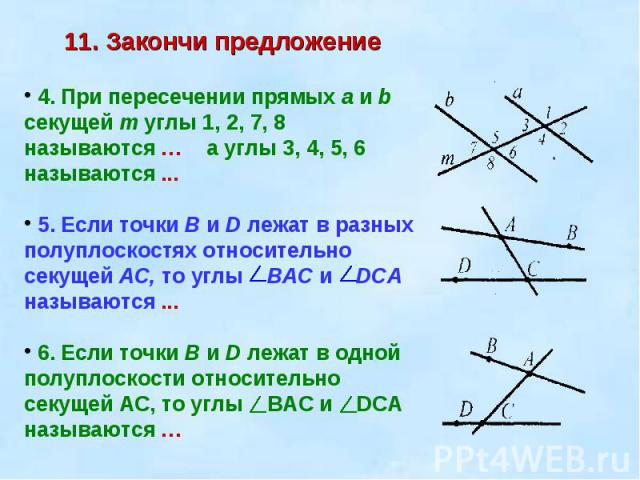11. Закончи предложение 4. При пересечении прямых а и b секущей т углы 1, 2, 7, 8 называются … а углы 3, 4, 5, 6 называются ... 5. Если точки В и D лежат в разных полуплоскостях относительно секущей АС, то углы ВАС и DCА называются ... 6. Если точки…