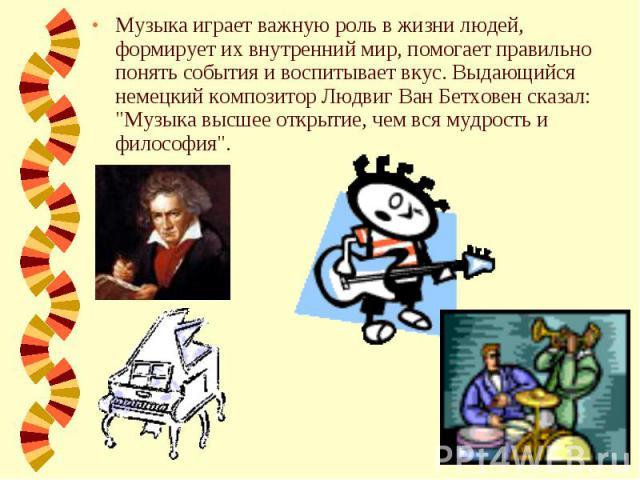 Музыка играет важную роль в жизни людей, формирует их внутренний мир, помогает правильно понять события и воспитывает вкус. Выдающийся немецкий композитор Людвиг Ван Бетховен сказал:
