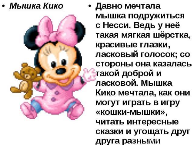 Мышка Кико Давно мечтала мышка подружиться с Несси. Ведь у неё такая мягкая шёрстка, красивые глазки, ласковый голосок; со стороны она казалась такой доброй и ласковой. Мышка Кико мечтала, как они могут играть в игру «кошки-мышки», читать интересные…