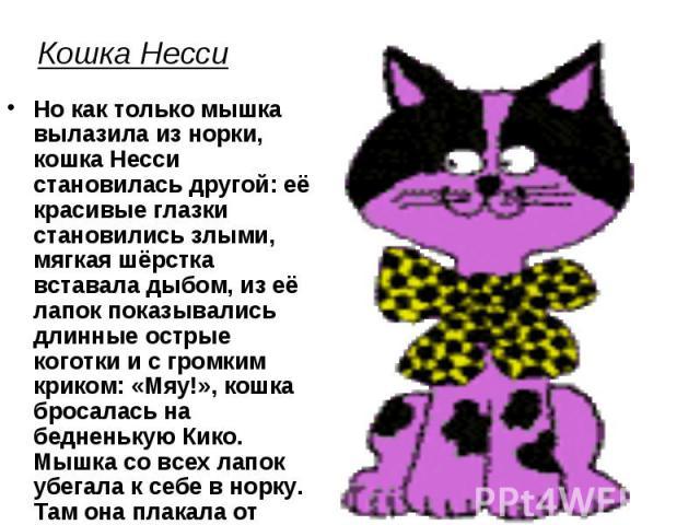 Кошка Несси Но как только мышка вылазила из норки, кошка Несси становилась другой: её красивые глазки становились злыми, мягкая шёрстка вставала дыбом, из её лапок показывались длинные острые коготки и с громким криком: «Мяу!», кошка бросалась на бе…