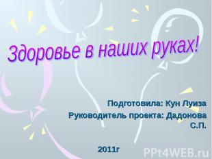 Здоровье в наших руках! Подготовила: Кун ЛуизаРуководитель проекта: Дадонова С.П
