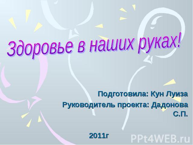 Здоровье в наших руках! Подготовила: Кун ЛуизаРуководитель проекта: Дадонова С.П. 2011г