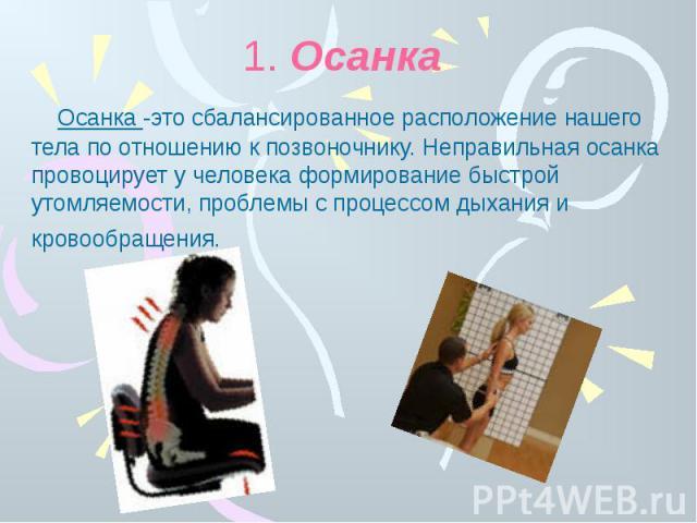 1. Осанка Осанка -это сбалансированное расположение нашего тела по отношению к позвоночнику. Неправильная осанка провоцирует у человека формирование быстрой утомляемости, проблемы с процессом дыхания и кровообращения.