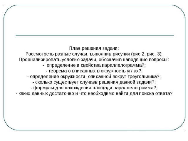 План решения задачи:Рассмотреть разные случаи, выполнив рисунки (рис.2, рис. 3);Проанализировать условие задачи, обозначив наводящие вопросы:- определение и свойства параллелограмма?;- теорема о вписанных в окружность углах?;- определение окружности…