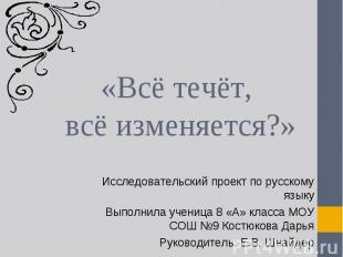 «Всё течёт, всё изменяется?» Исследовательский проект по русскому языкуВыполнила