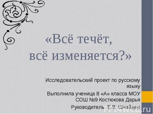 «Всё течёт, всё изменяется?» Исследовательский проект по русскому языкуВыполнила ученица 8 «А» класса МОУ СОШ №9 Костюкова ДарьяРуководитель: Е.В. Шнайдер