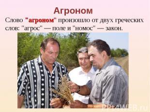 """Агроном Слово """"агроном"""" произошло от двух греческих слов: """"агрос"""" — поле и """"номо"""