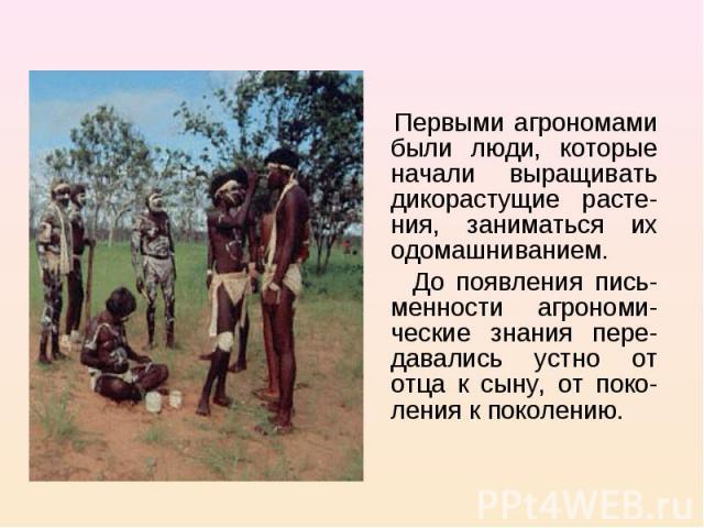 Первыми агрономами были люди, которые начали выращивать дикорастущие расте-ния, заниматься их одомашниванием. До появления пись-менности агрономи-ческие знания пере-давались устно от отца к сыну, от поко-ления к поколению.