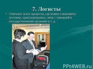 7. Логисты Отвечают за все процессы, где можно сэкономить: поставки, транспортир