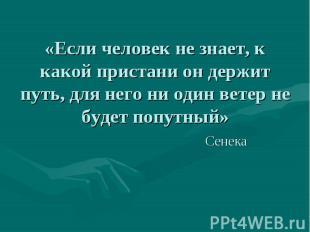 «Если человек не знает, к какой пристани он держит путь, для него ни один ветер