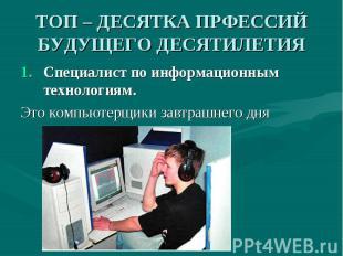 ТОП – ДЕСЯТКА ПРФЕССИЙ БУДУЩЕГО ДЕСЯТИЛЕТИЯ Специалист по информационным техноло