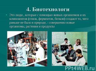 4. Биотехнологи Это люди , которые с помощью живых организмов и их компонентов (