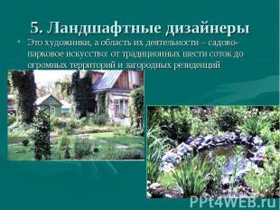 5. Ландшафтные дизайнеры Это художники, а область их деятельности – садово-парко