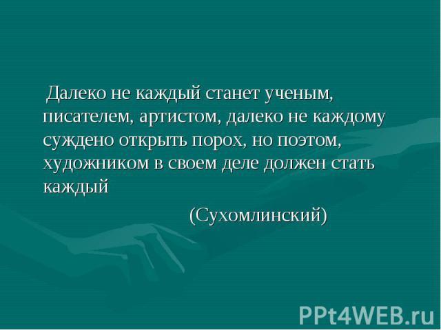 Далеко не каждый станет ученым, писателем, артистом, далеко не каждому суждено открыть порох, но поэтом, художником в своем деле должен стать каждый (Сухомлинский)
