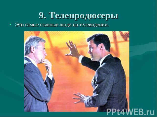 9. Телепродюсеры Это самые главные люди на телевидении.