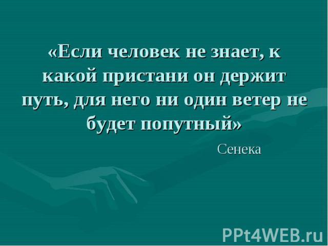 «Если человек не знает, к какой пристани он держит путь, для него ни один ветер не будет попутный» Сенека