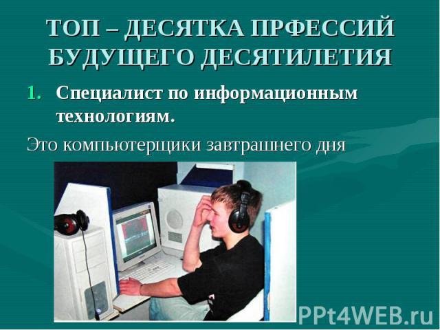 ТОП – ДЕСЯТКА ПРФЕССИЙ БУДУЩЕГО ДЕСЯТИЛЕТИЯ Специалист по информационным технологиям.Это компьютерщики завтрашнего дня