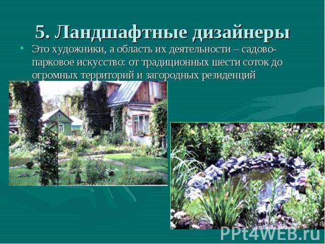 5. Ландшафтные дизайнеры Это художники, а область их деятельности – садово-парковое искусство: от традиционных шести соток до огромных территорий и загородных резиденций