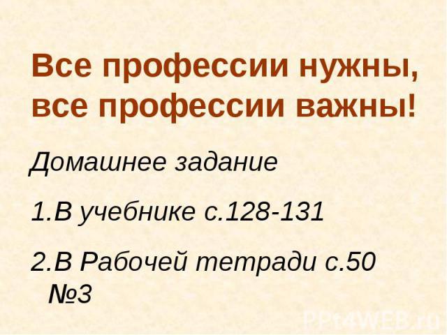 Все профессии нужны, все профессии важны! Домашнее задание1.В учебнике с.128-1312.В Рабочей тетради с.50 №3