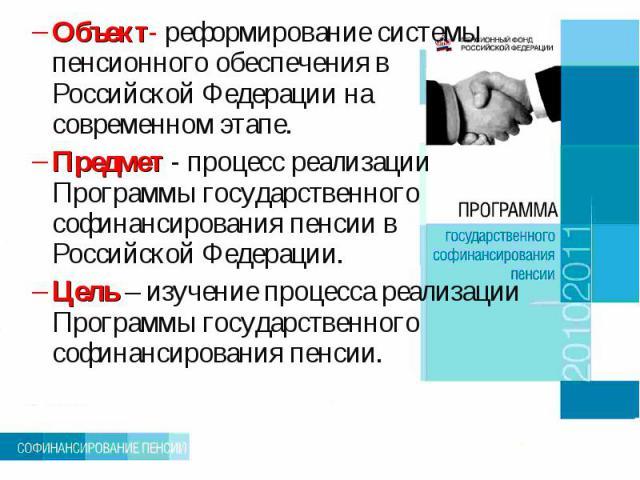 Объект- реформирование системы пенсионного обеспечения в Российской Федерации на современном этапе.Предмет - процесс реализации Программы государственного софинансирования пенсии в Российской Федерации.Цель – изучение процесса реализации Программы г…