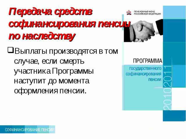 Передача средств софинансирования пенсии по наследству Выплаты производятся в том случае, если смерть участника Программы наступит до момента оформления пенсии.