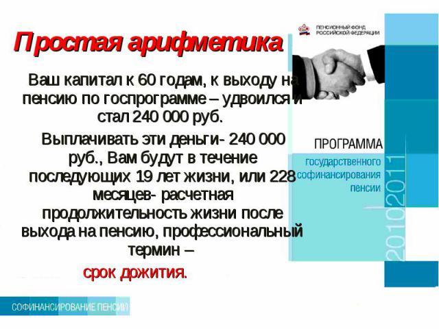 Простая арифметика Ваш капитал к 60 годам, к выходу на пенсию по госпрограмме – удвоился и стал 240 000 руб. Выплачивать эти деньги- 240 000 руб., Вам будут в течение последующих 19 лет жизни, или 228 месяцев- расчетная продолжительность жизни после…