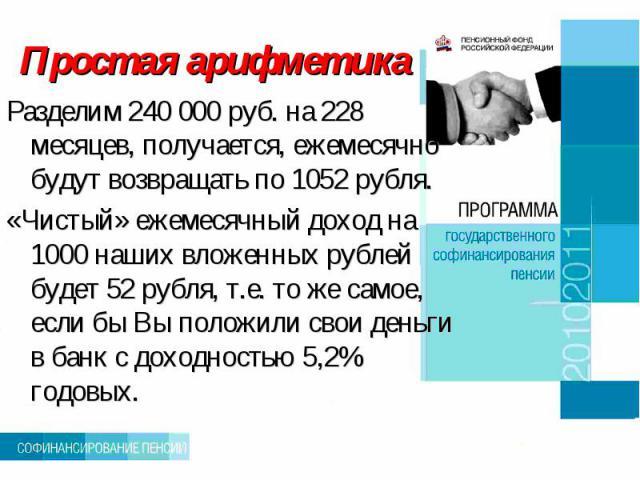 Простая арифметика Разделим 240 000 руб. на 228 месяцев, получается, ежемесячно будут возвращать по 1052 рубля. «Чистый» ежемесячный доход на 1000 наших вложенных рублей будет 52 рубля, т.е. то же самое, если бы Вы положили свои деньги в банк с дохо…