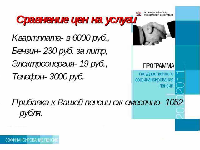 Сравнение цен на услуги Квартплата- в 6000 руб., Бензин- 230 руб. за литр,Электроэнергия- 19 руб., Телефон- 3000 руб.Прибавка к Вашей пенсии ежемесячно- 1052 рубля.