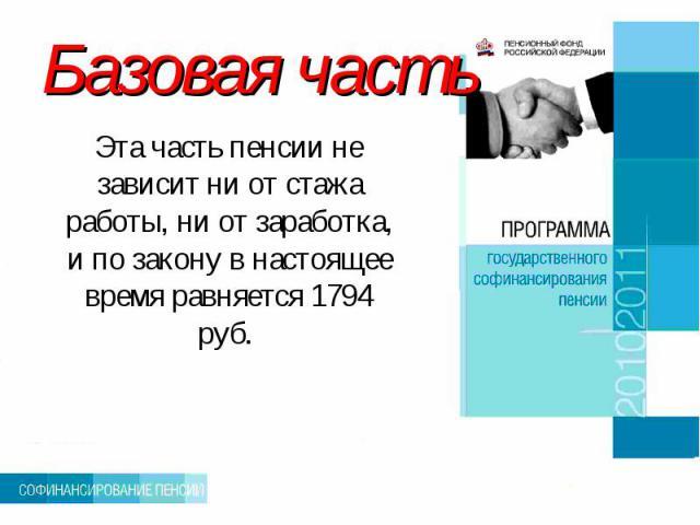 Базовая часть Эта часть пенсии не зависит ни от стажа работы, ни от заработка, и по закону в настоящее время равняется 1794 руб.