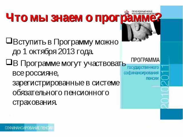 Что мы знаем о программе? Вступить в Программу можно до 1 октября 2013 года.В Программе могут участвовать все россияне, зарегистрированные в системе обязательного пенсионного страхования.
