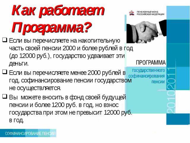 Как работает Программа? Если вы перечисляете на накопительную часть своей пенсии 2000 и более рублей в год (до 12000 руб.), государство удваивает эти деньги.Если вы перечисляете менее 2000 рублей в год, софинансирование пенсии государством не осущес…