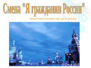 """Смена """"Я гражданин России"""" Лучшее место на земле там, где ты живешь."""
