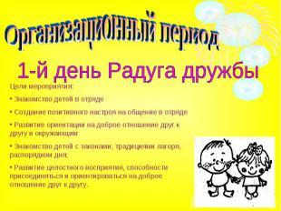 Организационный период1-й день Радуга дружбыЦели мероприятия: Знакомство детей в