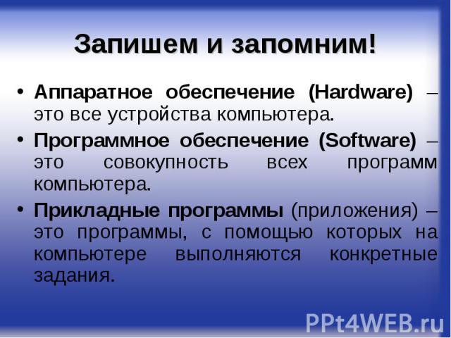 Запишем и запомним! Аппаратное обеспечение (Hardware) – это все устройства компьютера.Программное обеспечение (Software) – это совокупность всех программ компьютера.Прикладные программы (приложения) – это программы, с помощью которых на компьютере в…