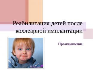 Реабилитация детей после кохлеарной имплантации Произношение