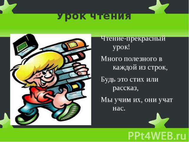 Урок чтения Чтение-прекрасный урок!Много полезного в каждой из строк,Будь это стих или рассказ,Мы учим их, они учат нас.