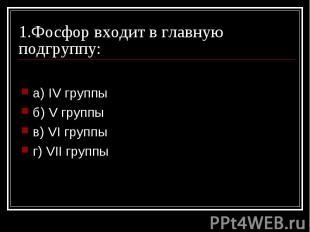 1.Фосфор входит в главную подгруппу: a) IV группы б) V группы в) VI группы г) VI