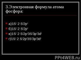 3.Электронная формула атома фосфора: а)1S2 2 S22p4 б)1S2 2 S22p6 в)1S2 2 S22p63S