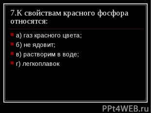 7.К свойствам красного фосфора относятся: а) газ красного цвета; б) не ядовит;в)