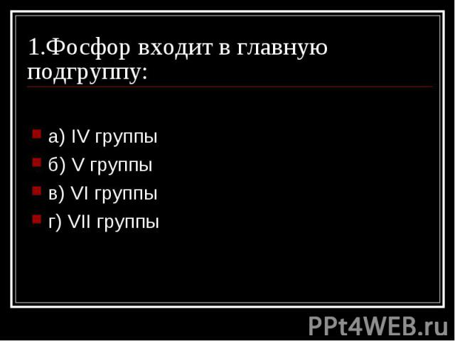 1.Фосфор входит в главную подгруппу: a) IV группы б) V группы в) VI группы г) VII группы