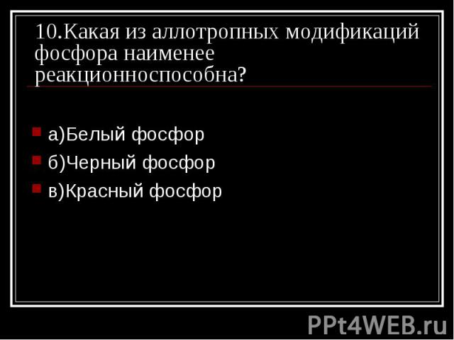 10.Какая из аллотропных модификаций фосфора наименее реакционноспособна? а)Белый фосфор б)Черный фосфорв)Красный фосфор